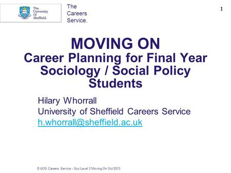 The Careers Service. MOVING ON Career Planning for Final Year Sociology / Social Policy Students Hilary Whorrall University of Sheffield Careers Service.