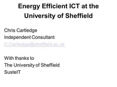 Energy Efficient ICT at the University of Sheffield Chris Cartledge Independent Consultant With thanks to The University of.
