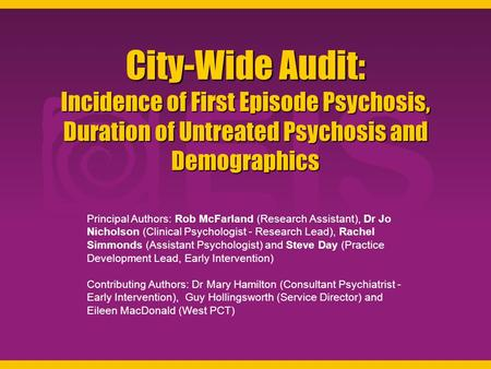 City-Wide Audit: Incidence of First Episode Psychosis, Duration of Untreated Psychosis and Demographics Principal Authors: Rob McFarland (Research Assistant),