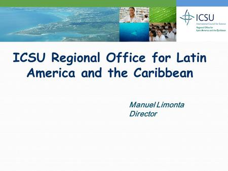 ICSU Regional Office for Latin America and the Caribbean Manuel Limonta Director.