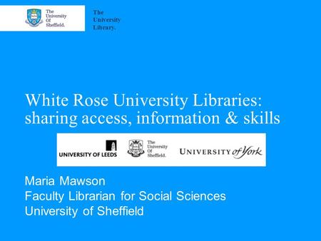 White Rose University Libraries: sharing access, information & skills Maria Mawson Faculty Librarian for Social Sciences University of Sheffield The University.