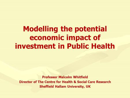 Modelling the potential economic impact of investment in Public Health Professor Malcolm Whitfield Director of The Centre for Health & Social Care Research.