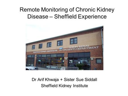 Remote Monitoring of Chronic Kidney Disease – Sheffield Experience Dr Arif Khwaja + Sister Sue Siddall Sheffield Kidney Institute.