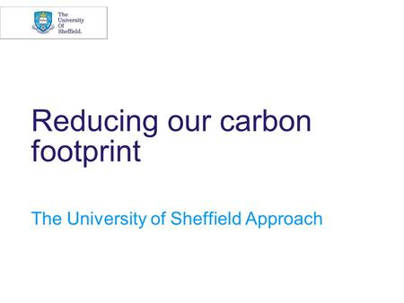 Reducing our carbon footprint The University of Sheffield Approach.