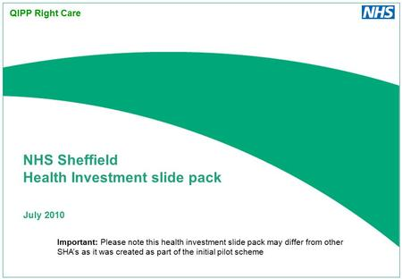 July 2010 NHS Sheffield Health Investment slide pack QIPP Right Care Important: Please note this health investment slide pack may differ from other SHA's.
