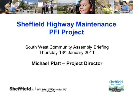 Sheffield Highway Maintenance PFI Project South West Community Assembly Briefing Thursday 13 th January 2011 Michael Platt – Project Director.