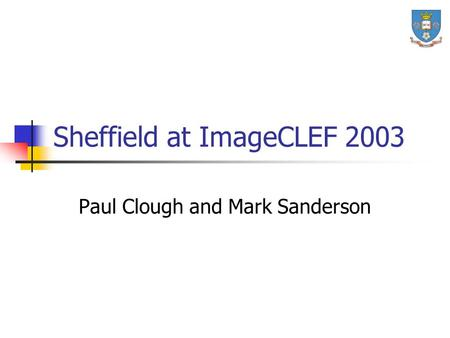 Sheffield at ImageCLEF 2003 Paul Clough and Mark Sanderson.