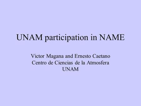 UNAM participation in NAME Victor Magana and Ernesto Caetano Centro de Ciencias de la Atmosfera UNAM.