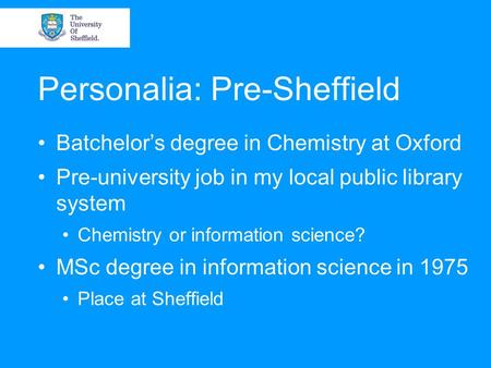 Personalia: Pre-Sheffield Batchelor's degree in Chemistry at Oxford Pre-university job in my local public library system Chemistry or information science?