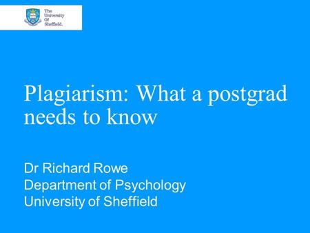 Plagiarism: What a postgrad needs to know Dr Richard Rowe Department of Psychology University of Sheffield.