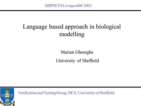 Verification and Testing Group, DCS, University of Sheffield Language based approach in biological modelling Marian Gheorghe University of Sheffield MIPNETS.