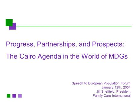 Progress, Partnerships, and Prospects: The Cairo Agenda in the World of MDGs Speech to European Population Forum January 12th, 2004 Jill Sheffield, President.