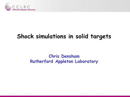 Shock simulations in solid targets Chris Densham Rutherford Appleton Laboratory.