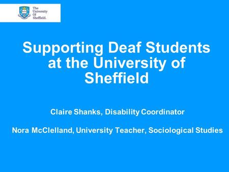 Supporting Deaf Students at the University of Sheffield Claire Shanks, Disability Coordinator Nora McClelland, University Teacher, Sociological Studies.