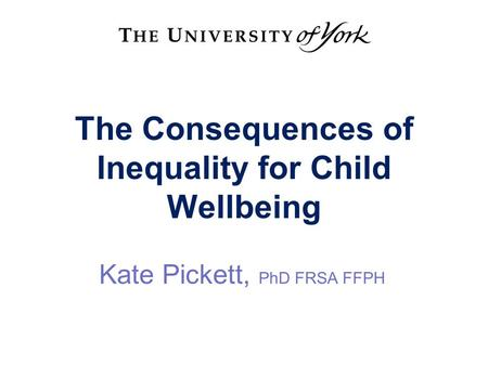 The Consequences of Inequality for Child Wellbeing Kate Pickett, PhD FRSA FFPH.