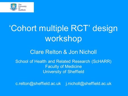 'Cohort multiple RCT' design workshop Clare Relton & Jon Nicholl School of Health and Related Research (ScHARR) Faculty of Medicine University of Sheffield.