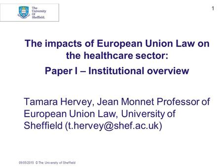 09/05/2015© The University of Sheffield 1 The impacts of European Union Law on the healthcare sector: Paper I – Institutional overview Tamara Hervey, Jean.
