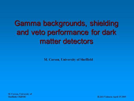 M. Carson, University of Sheffield, UKDMC ILIAS-Valencia-April 15 2005 Gamma backgrounds, shielding and veto performance for dark matter detectors M. Carson,