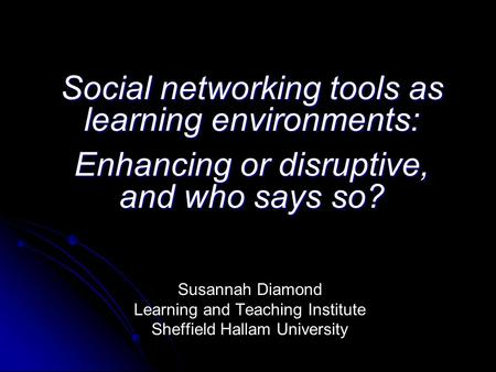 Social networking tools as learning environments: Enhancing or disruptive, and who says so? Susannah Diamond Learning and Teaching Institute Sheffield.