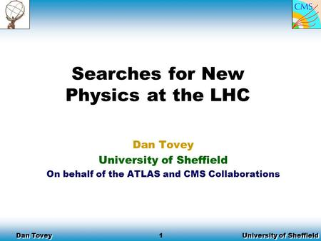 University of Sheffield Dan Tovey 1 Searches for New Physics at the LHC Dan Tovey University of Sheffield On behalf of the ATLAS and CMS Collaborations.