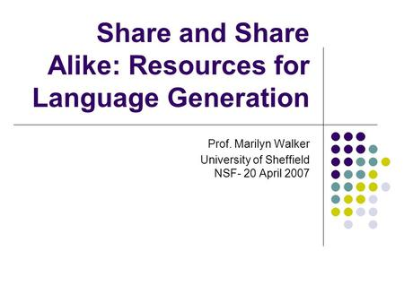 Share and Share Alike: Resources for Language Generation Prof. Marilyn Walker University of Sheffield NSF- 20 April 2007.