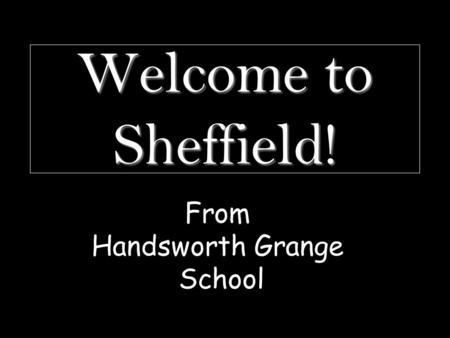 Welcome to Sheffield! From Handsworth Grange School.