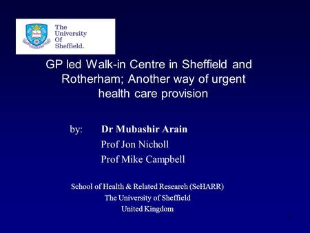 GP led Walk-in Centre in Sheffield and Rotherham; Another way of urgent health care provision by: Dr Mubashir Arain Prof Jon Nicholl Prof Mike Campbell.
