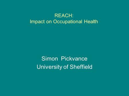 REACH: Impact on Occupational Health Simon Pickvance University of Sheffield.
