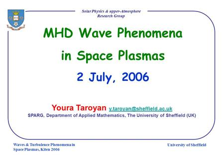 University of Sheffield Solar Physics & upper-Atmosphere Research Group Waves & Turbulence Phenomena in Space Plasmas, Kiten 2006 MHD Wave Phenomena in.