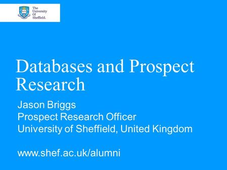 Databases and Prospect Research Jason Briggs Prospect Research Officer University of Sheffield, United Kingdom www.shef.ac.uk/alumni.