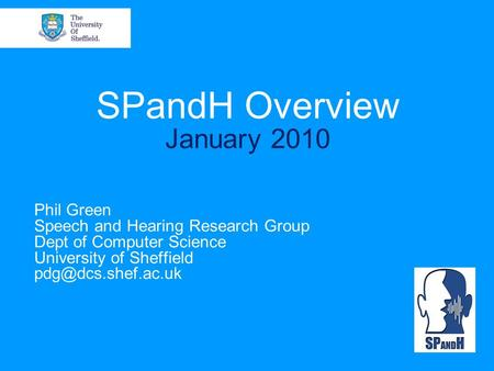 SPandH Overview January 2010 Phil Green Speech and Hearing Research Group Dept of Computer Science University of Sheffield