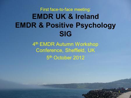 1 First face-to-face meeting: EMDR UK & Ireland EMDR & Positive Psychology SIG 4 th EMDR Autumn Workshop Conference, Sheffield, UK 5 th October 2012.