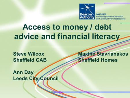 Steve WilcoxMaxine Stavrianakos Sheffield CABSheffield Homes Ann Day Leeds City Council Access to money / debt advice and financial literacy.