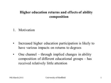 9th March 2011University of Sheffield1 Higher education returns and effects of ability composition 1.Motivation Increased higher education participation.
