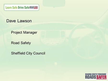 Dave Lawson Project Manager Road Safety Sheffield City Council.