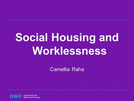 Social Housing and Worklessness Camellia Raha. Overview 1.Backgroundto research 2.Main research objective 3.Main findings and Policy implications:  Social.