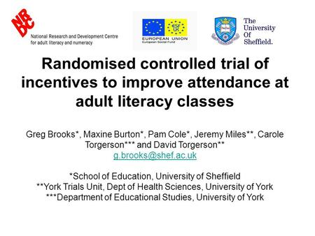 Randomised controlled trial of incentives to improve attendance at adult literacy classes Greg Brooks*, Maxine Burton*, Pam Cole*, Jeremy Miles**, Carole.