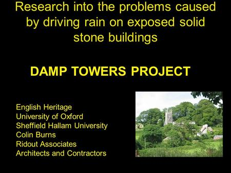 Research into the problems caused by driving rain on exposed solid stone buildings DAMP TOWERS PROJECT English Heritage University of Oxford Sheffield.