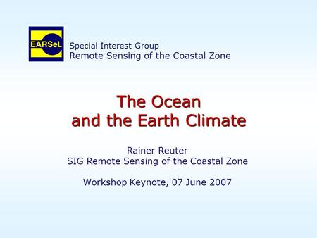 The Ocean and the Earth Climate Rainer Reuter SIG Remote Sensing of the Coastal Zone Workshop Keynote, 07 June 2007 Special Interest Group Remote Sensing.