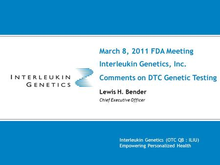 March 8, 2011 FDA Meeting Interleukin Genetics, Inc. Comments on DTC Genetic Testing Lewis H. Bender Chief Executive Officer Interleukin Genetics (OTC.