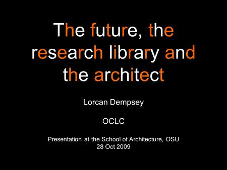 The future, the research library and the architect Lorcan Dempsey OCLC Presentation at the School of Architecture, OSU 28 Oct 2009.
