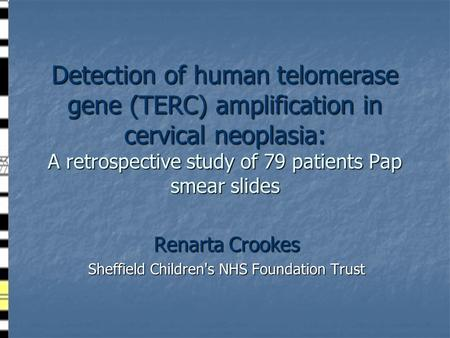 Detection of human telomerase gene (TERC) amplification in cervical neoplasia: A retrospective study of 79 patients Pap smear slides Renarta Crookes Sheffield.