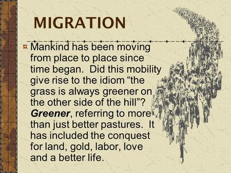 "MIGRATION Mankind has been moving from place to place since time began. Did this mobility give rise to the idiom ""the grass is always greener on the other."