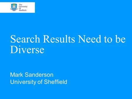 Search Results Need to be Diverse Mark Sanderson University of Sheffield.
