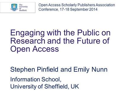 Engaging with the Public on Research and the Future of Open Access Stephen Pinfield and Emily Nunn Information School, University of Sheffield, UK Open.
