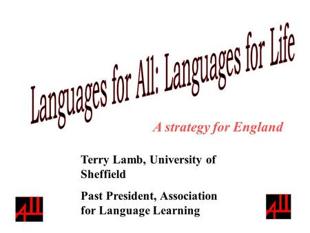 Terry Lamb, University of Sheffield Past President, Association for Language Learning A strategy for England.