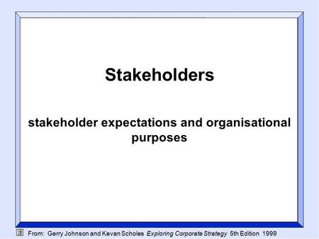 From: Gerry Johnson and Kevan Scholes Exploring Corporate Strategy 5th Edition 1999 Stakeholders stakeholder expectations and organisational purposes.