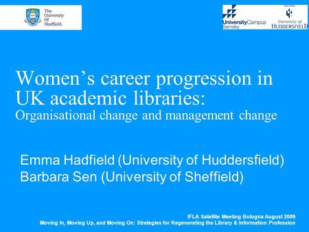Women's career progression in UK academic libraries: Organisational change and management change Emma Hadfield (University of Huddersfield) Barbara Sen.
