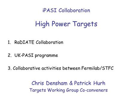 IPASI Collaboration High Power Targets Chris Densham & Patrick Hurh Targets Working Group Co-conveners 1.RaDIATE Collaboration 2.UK-PASI programme 3. Collaborative.