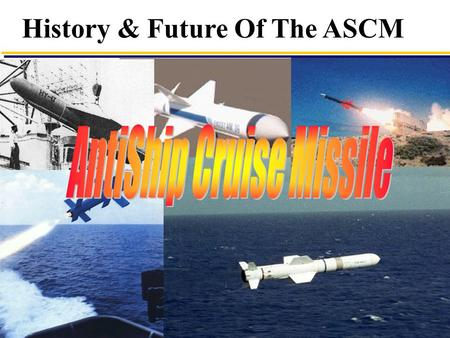 1 History & Future Of The ASCM. 2 First ASCM Battle  1967 Four STYX fired at INS Eilat (ex HMS Zealous) Three Hit, One missed lack of target - Ship Sunk.